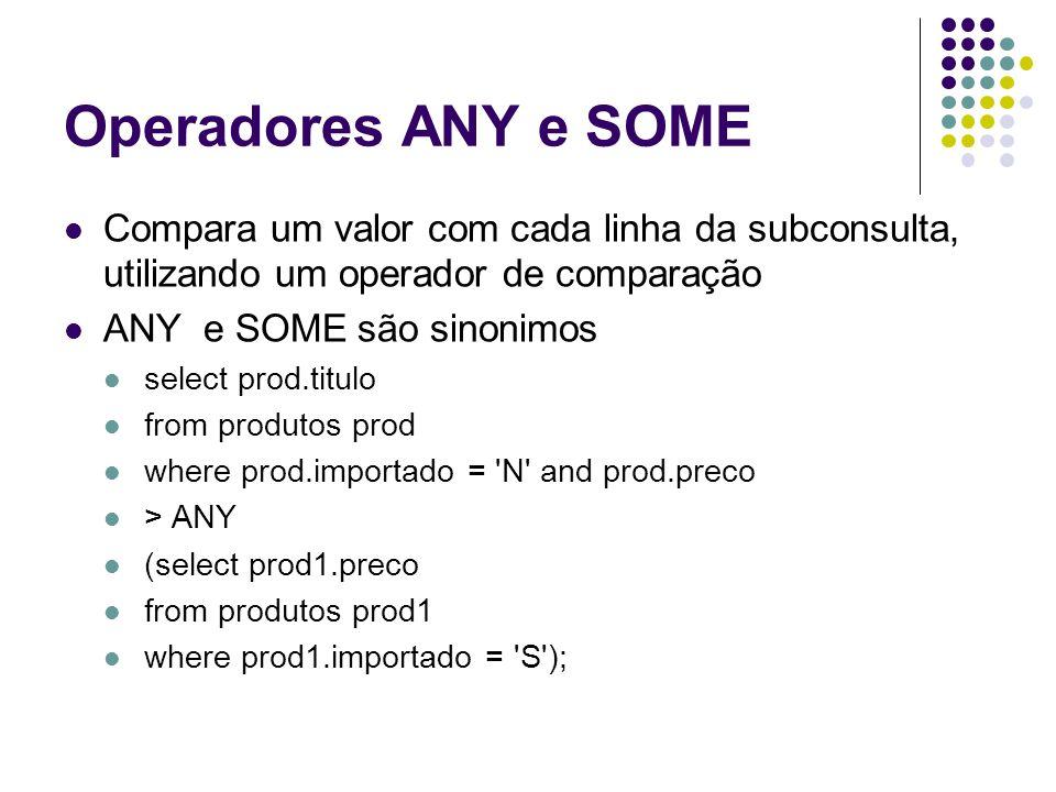 Operadores ANY e SOME Compara um valor com cada linha da subconsulta, utilizando um operador de comparação ANY e SOME são sinonimos select prod.titulo from produtos prod where prod.importado = N and prod.preco > ANY (select prod1.preco from produtos prod1 where prod1.importado = S );