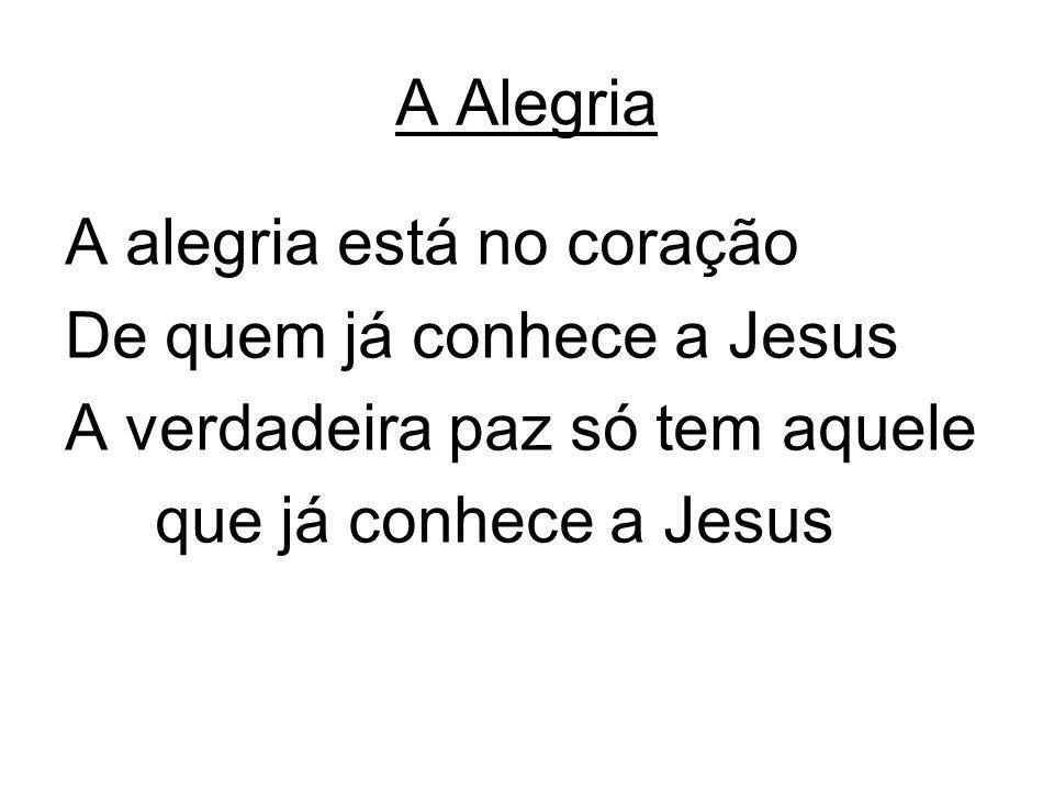 A Alegria A alegria está no coração De quem já conhece a Jesus A verdadeira paz só tem aquele que já conhece a Jesus
