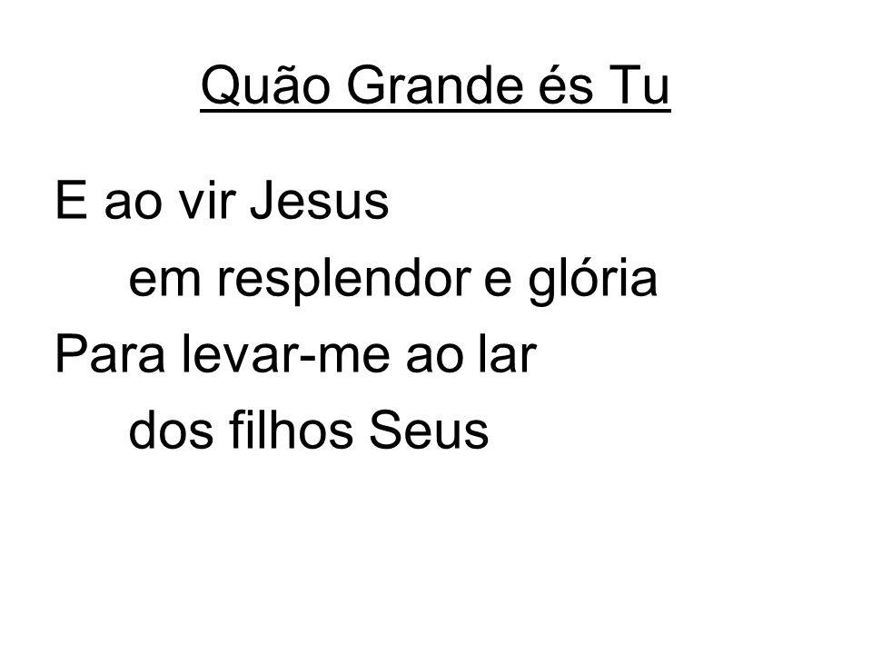 Quão Grande és Tu E ao vir Jesus em resplendor e glória Para levar-me ao lar dos filhos Seus