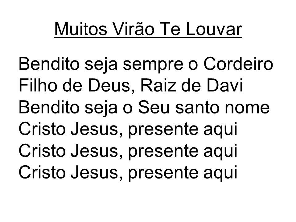 Muitos Virão Te Louvar Bendito seja sempre o Cordeiro Filho de Deus, Raiz de Davi Bendito seja o Seu santo nome Cristo Jesus, presente aqui