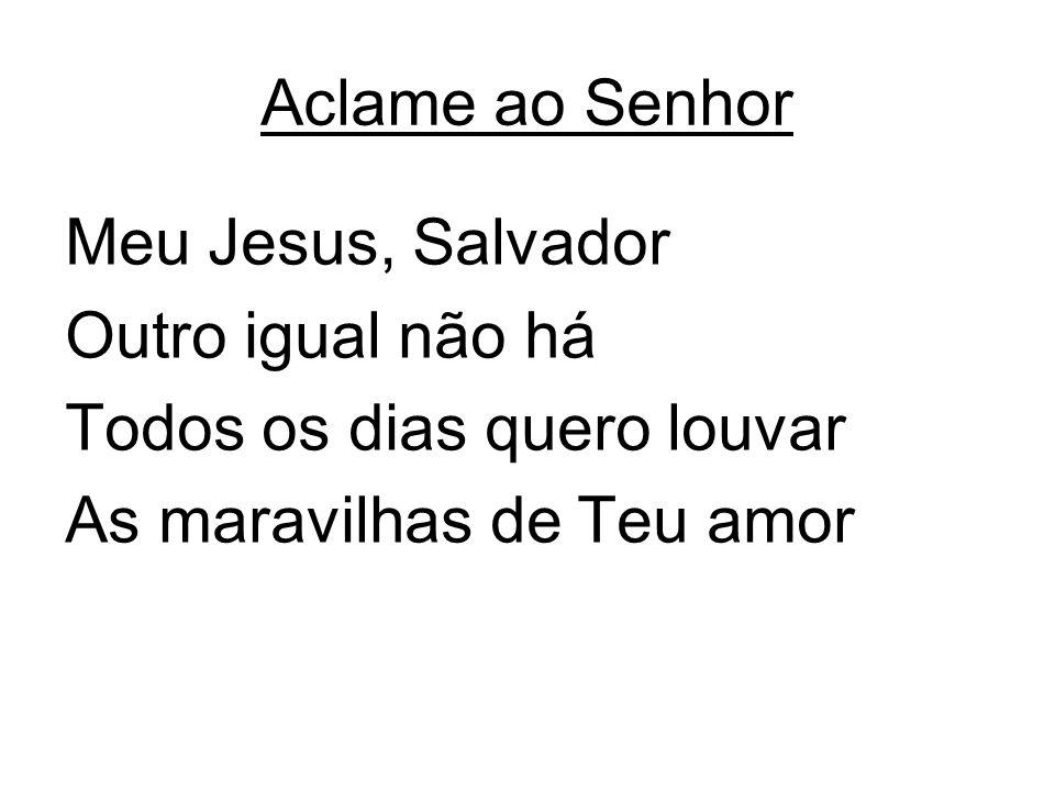 Aclame ao Senhor Meu Jesus, Salvador Outro igual não há Todos os dias quero louvar As maravilhas de Teu amor