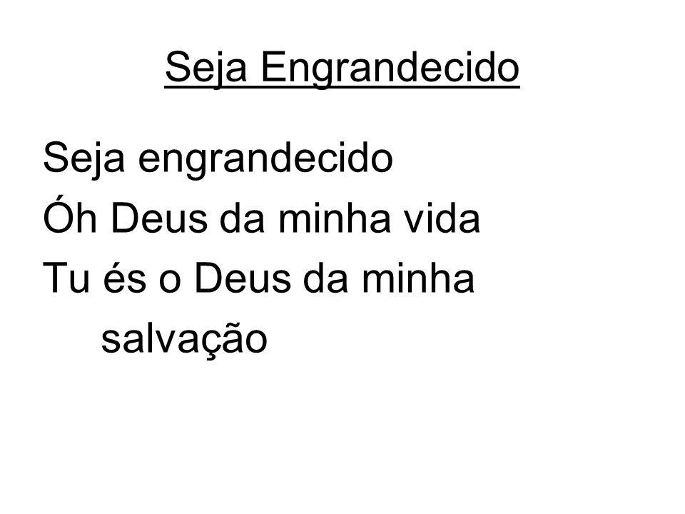 Seja Engrandecido Seja engrandecido Óh Deus da minha vida Tu és o Deus da minha salvação