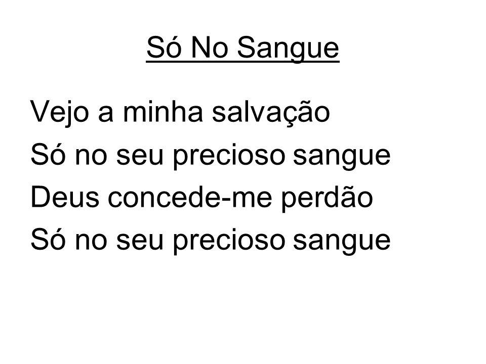 Só No Sangue Vejo a minha salvação Só no seu precioso sangue Deus concede-me perdão Só no seu precioso sangue