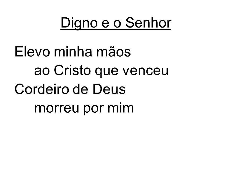 Digno e o Senhor Elevo minha mãos ao Cristo que venceu Cordeiro de Deus morreu por mim
