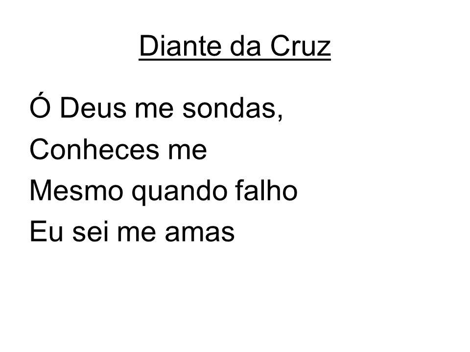 Diante da Cruz Ó Deus me sondas, Conheces me Mesmo quando falho Eu sei me amas