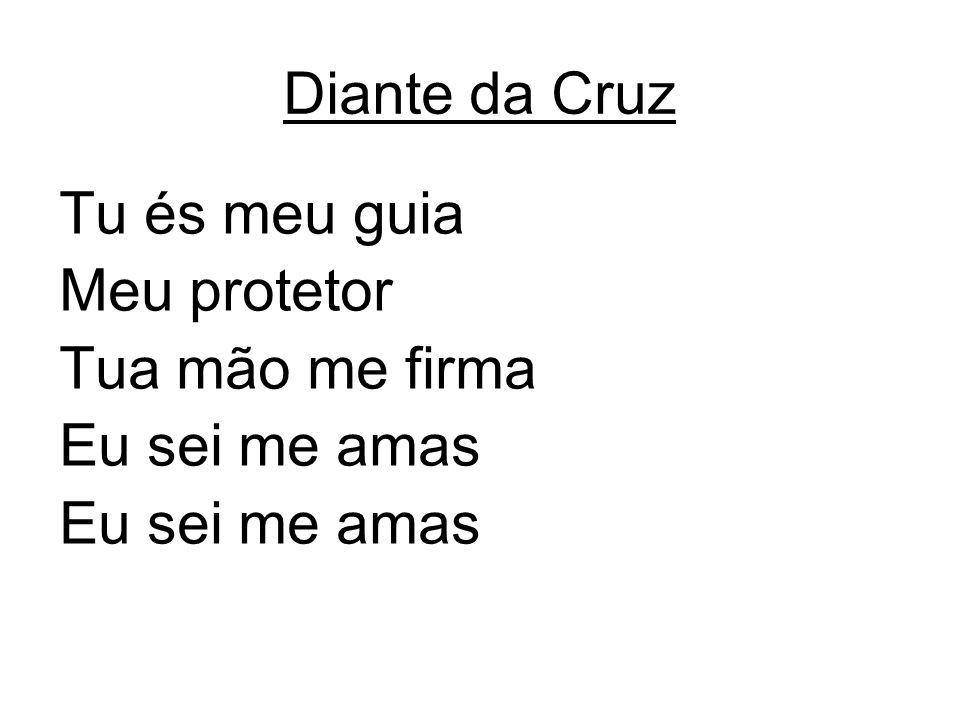 Diante da Cruz Tu és meu guia Meu protetor Tua mão me firma Eu sei me amas