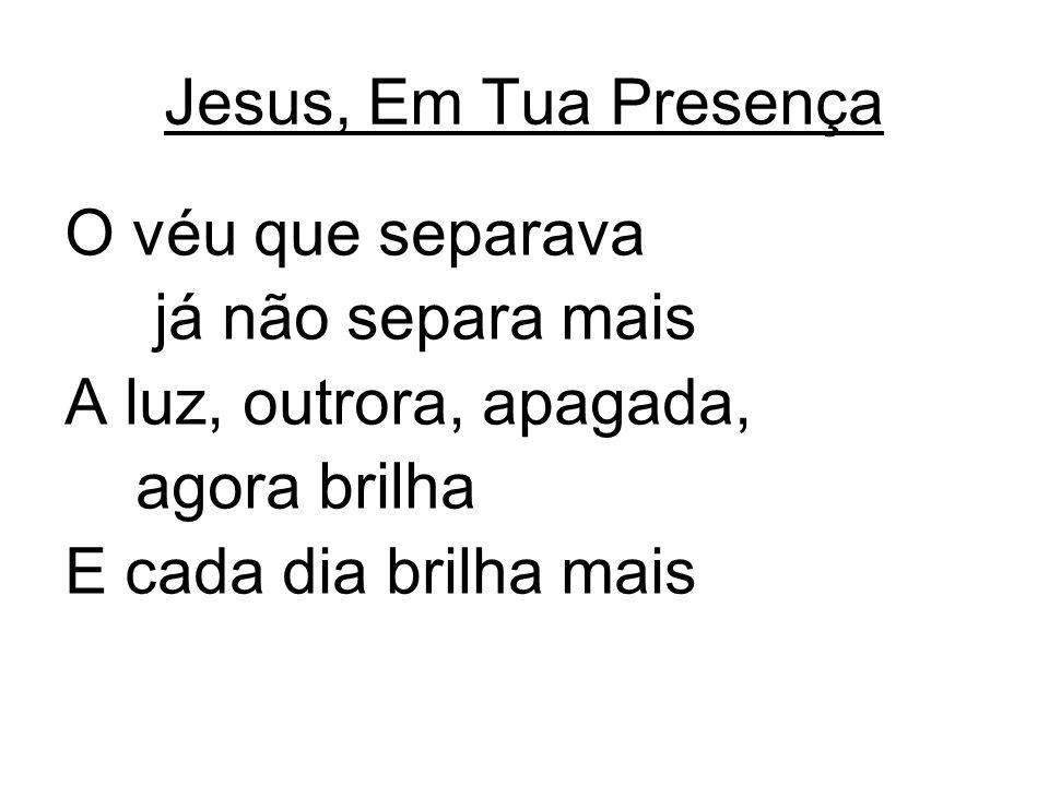 Jesus, Em Tua Presença O véu que separava já não separa mais A luz, outrora, apagada, agora brilha E cada dia brilha mais