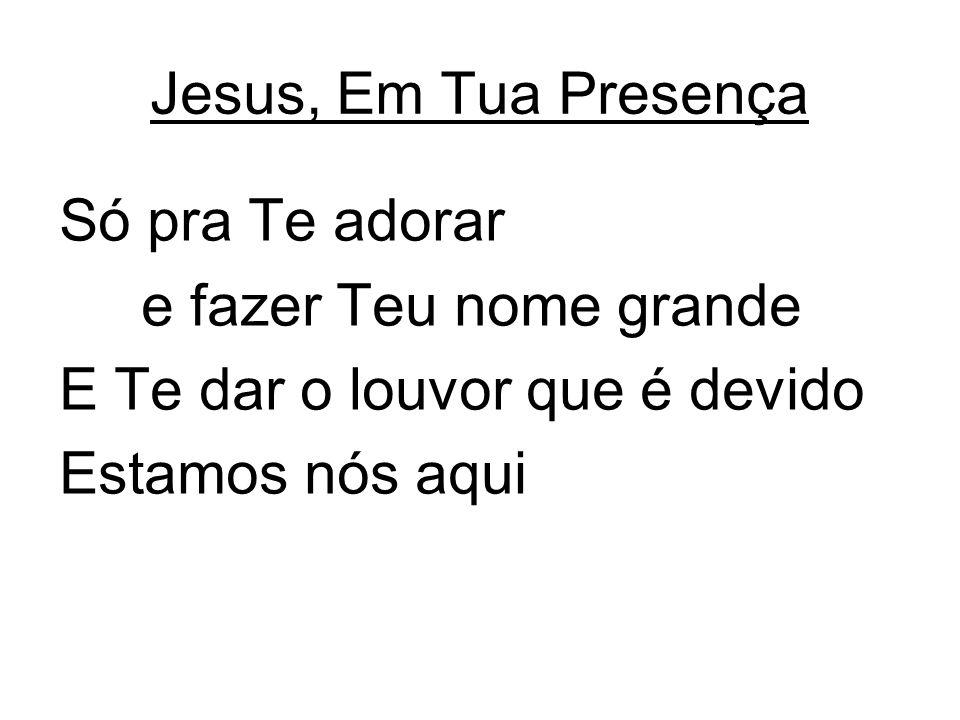Jesus, Em Tua Presença Só pra Te adorar e fazer Teu nome grande E Te dar o louvor que é devido Estamos nós aqui