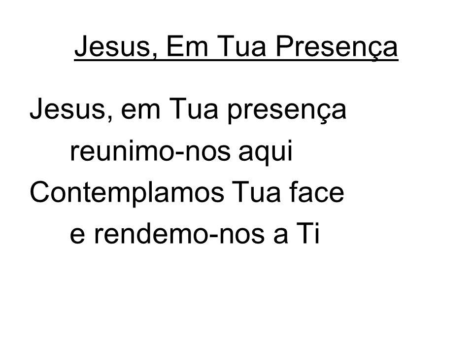Jesus, Em Tua Presença Jesus, em Tua presença reunimo-nos aqui Contemplamos Tua face e rendemo-nos a Ti
