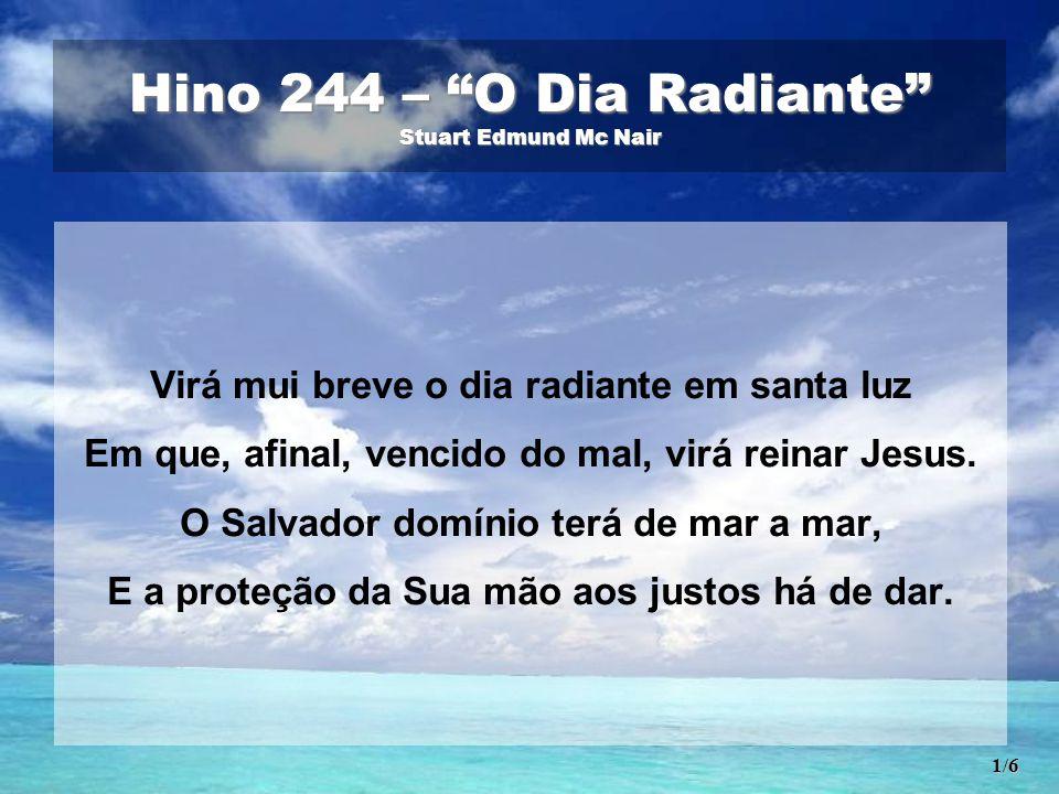Hino 244 – O Dia Radiante Stuart Edmund Mc Nair Virá mui breve o dia radiante em santa luz Em que, afinal, vencido do mal, virá reinar Jesus.