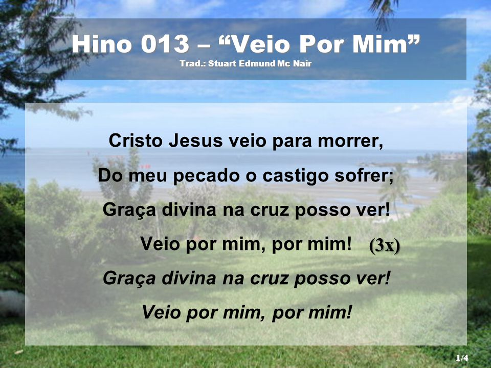 """Hino 013 – """"Veio Por Mim"""" Trad.: Stuart Edmund Mc Nair Cristo Jesus veio para morrer, Do meu pecado o castigo sofrer; Graça divina na cruz posso ver!"""