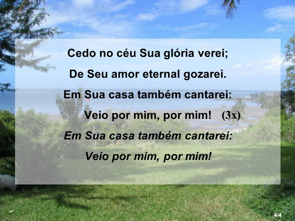Cedo no céu Sua glória verei; De Seu amor eternal gozarei. Em Sua casa também cantarei: Veio por mim, por mim! Em Sua casa também cantarei: Veio por m