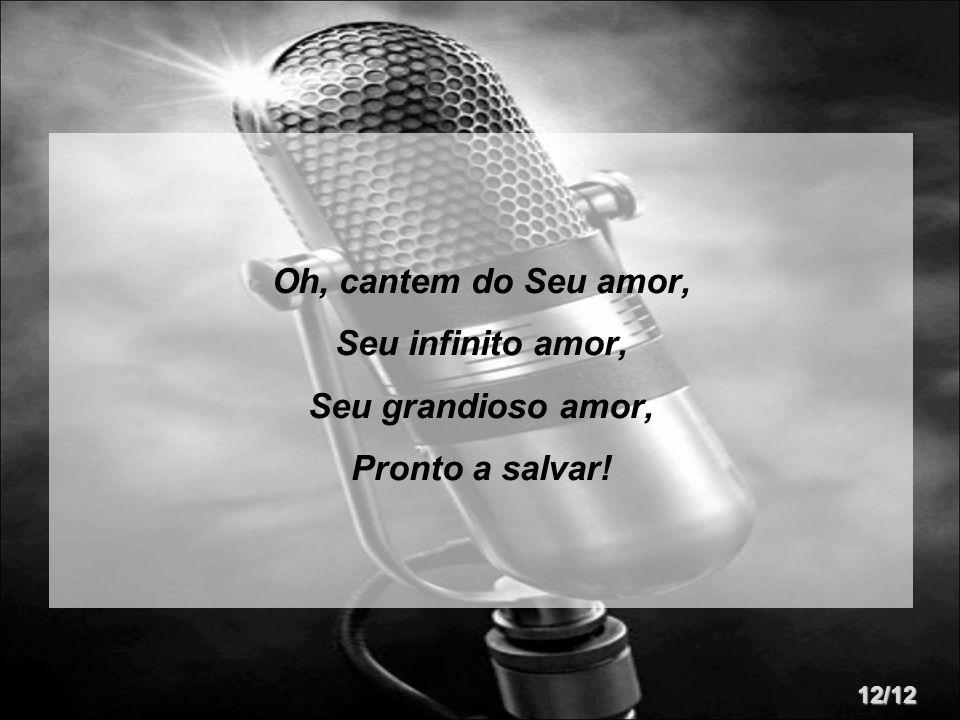 Oh, cantem do Seu amor, Seu infinito amor, Seu grandioso amor, Pronto a salvar! 12/12