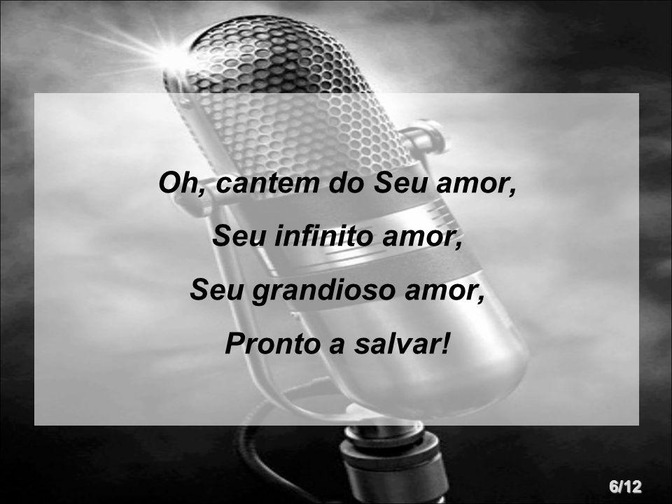 Oh, cantem do Seu amor, Seu infinito amor, Seu grandioso amor, Pronto a salvar! 6/12