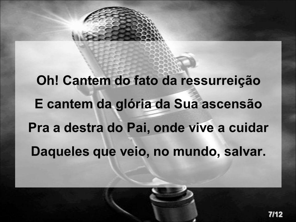 Oh! Cantem do fato da ressurreição E cantem da glória da Sua ascensão Pra a destra do Pai, onde vive a cuidar Daqueles que veio, no mundo, salvar. 7/1