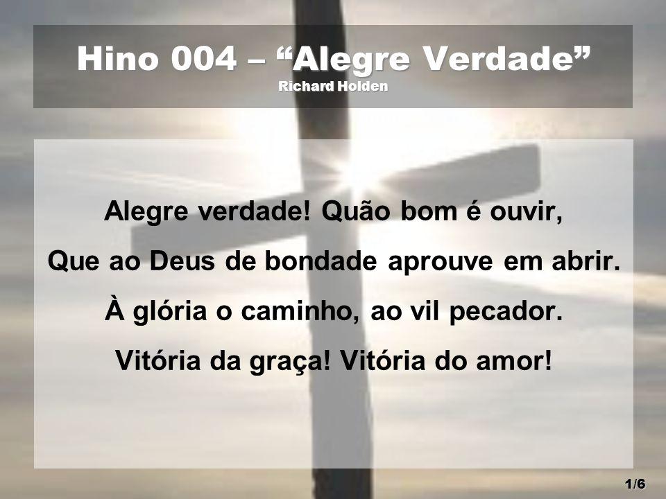"""Hino 004 – """"Alegre Verdade"""" Richard Holden Alegre verdade! Quão bom é ouvir, Que ao Deus de bondade aprouve em abrir. À glória o caminho, ao vil pecad"""