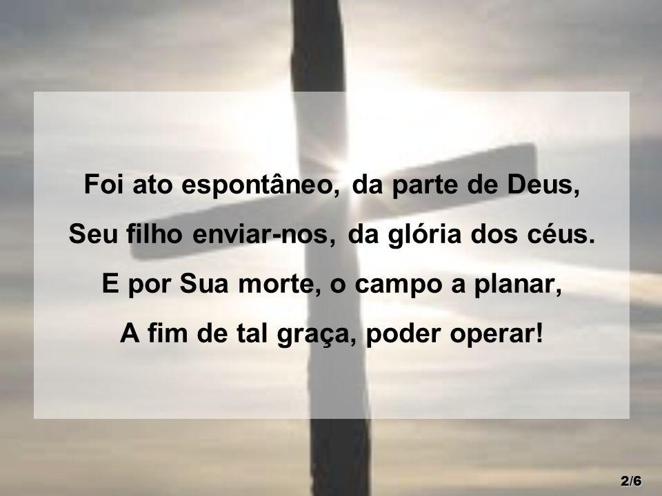 Foi ato espontâneo, da parte de Deus, Seu filho enviar-nos, da glória dos céus. E por Sua morte, o campo a planar, A fim de tal graça, poder operar! 2