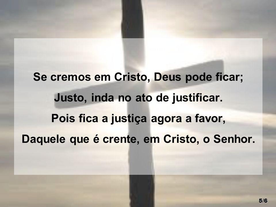 Se cremos em Cristo, Deus pode ficar; Justo, inda no ato de justificar. Pois fica a justiça agora a favor, Daquele que é crente, em Cristo, o Senhor.