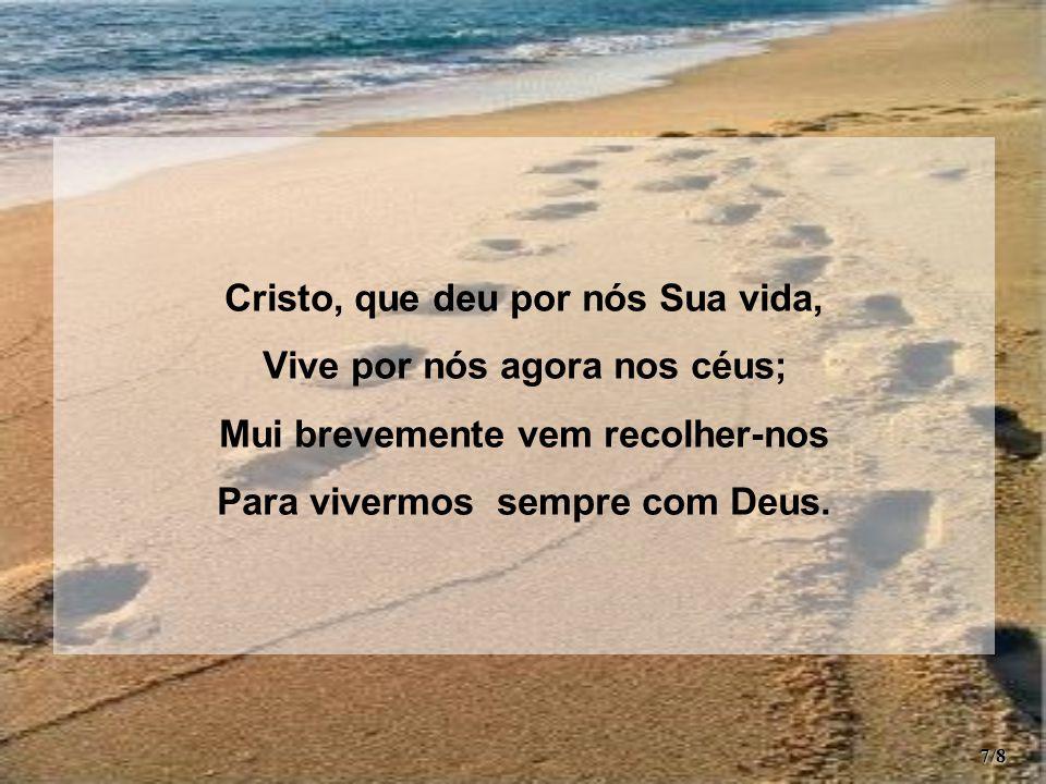 Cristo, que deu por nós Sua vida, Vive por nós agora nos céus; Mui brevemente vem recolher-nos Para vivermos sempre com Deus.