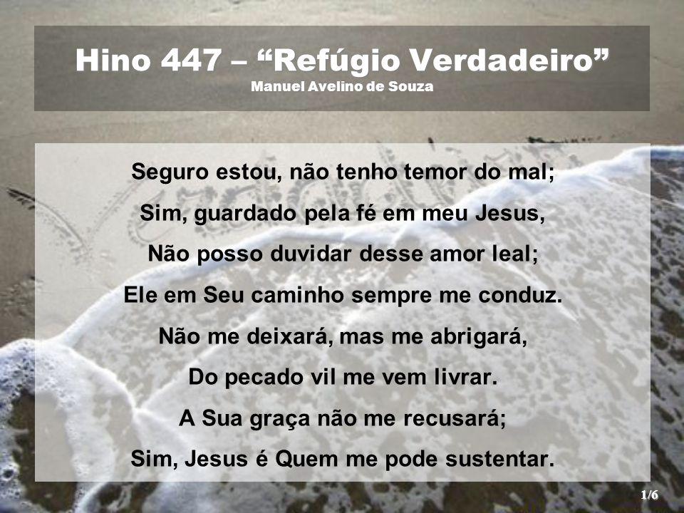 """Hino 447 – """"Refúgio Verdadeiro"""" Manuel Avelino de Souza Seguro estou, não tenho temor do mal; Sim, guardado pela fé em meu Jesus, Não posso duvidar de"""