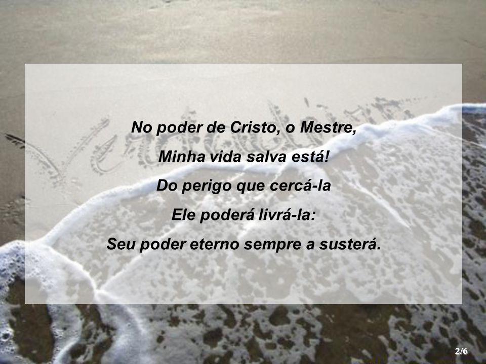 Abrigo eterno tenho no Salvador; Ele esconde a minha vida em Seu poder; Eu recear não posso do malfeitor Que procura pertinaz me enfraquecer.