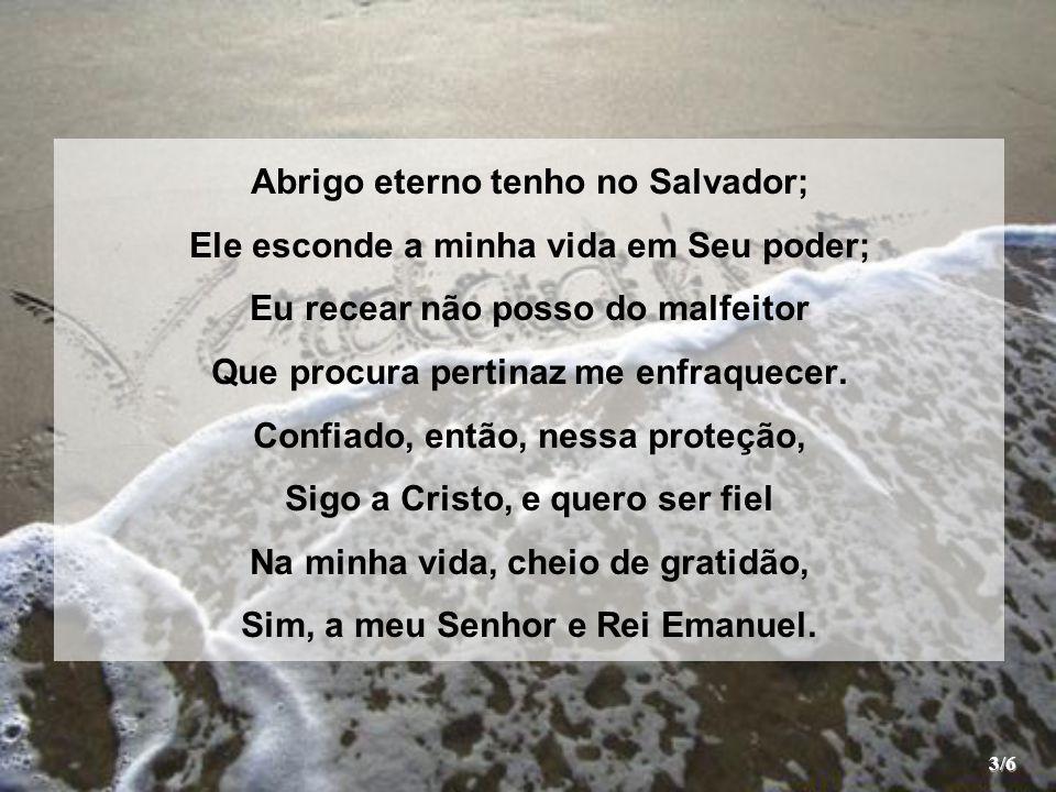 Abrigo eterno tenho no Salvador; Ele esconde a minha vida em Seu poder; Eu recear não posso do malfeitor Que procura pertinaz me enfraquecer. Confiado