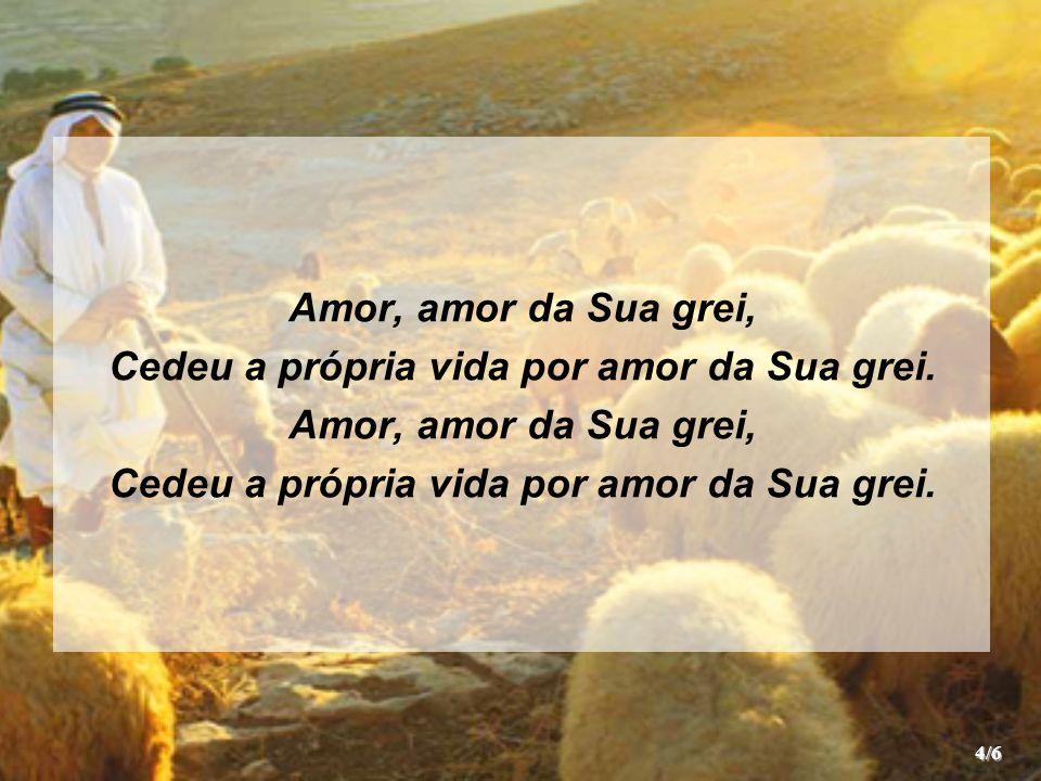 E desde o céu o Bom Pastor Ainda cuidará De cada ovelha que Seu pai Com tanto amor lhe dá; Pois Ele, a quem Seu povo chama Sumo e Bom Pastor, Por nós a Sua vida deu, levado pelo amor.