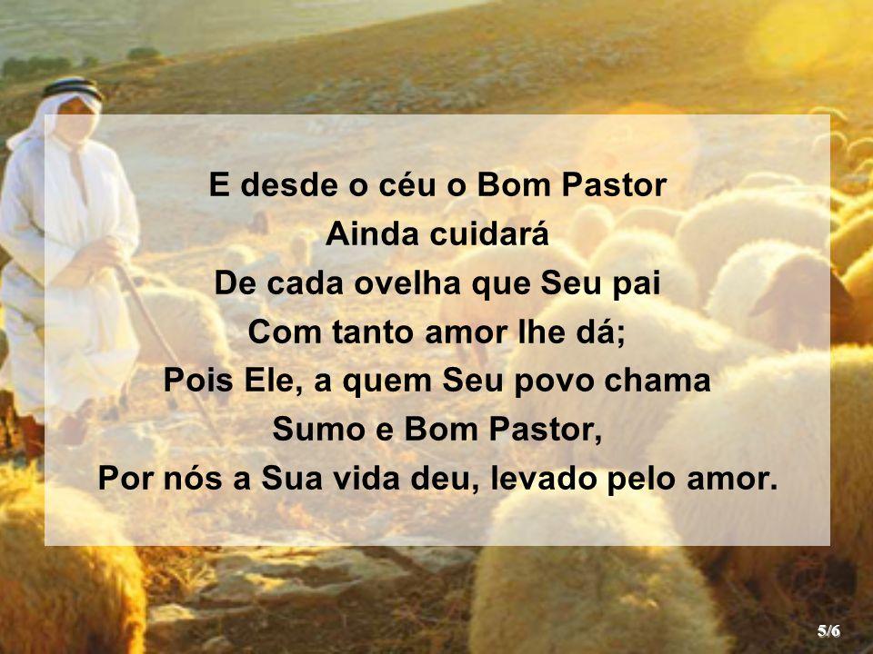 E desde o céu o Bom Pastor Ainda cuidará De cada ovelha que Seu pai Com tanto amor lhe dá; Pois Ele, a quem Seu povo chama Sumo e Bom Pastor, Por nós