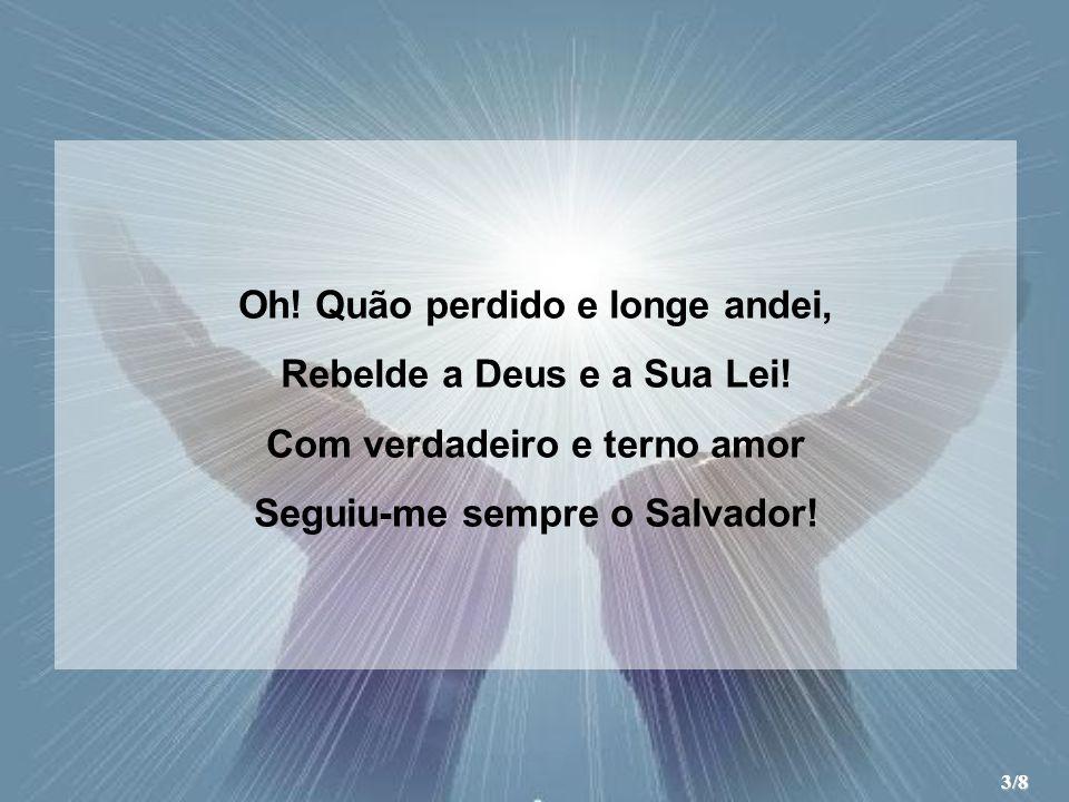 Oh! Quão perdido e longe andei, Rebelde a Deus e a Sua Lei! Com verdadeiro e terno amor Seguiu-me sempre o Salvador! 3/8