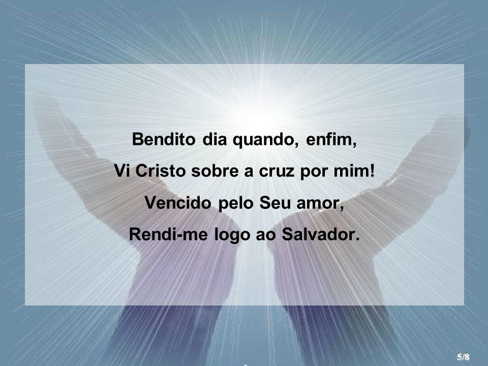 Bendito dia quando, enfim, Vi Cristo sobre a cruz por mim! Vencido pelo Seu amor, Rendi-me logo ao Salvador. 5/8