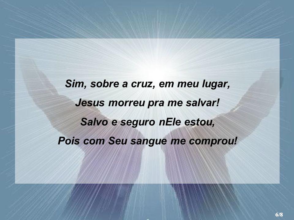 Sim, sobre a cruz, em meu lugar, Jesus morreu pra me salvar! Salvo e seguro nEle estou, Pois com Seu sangue me comprou! 6/8