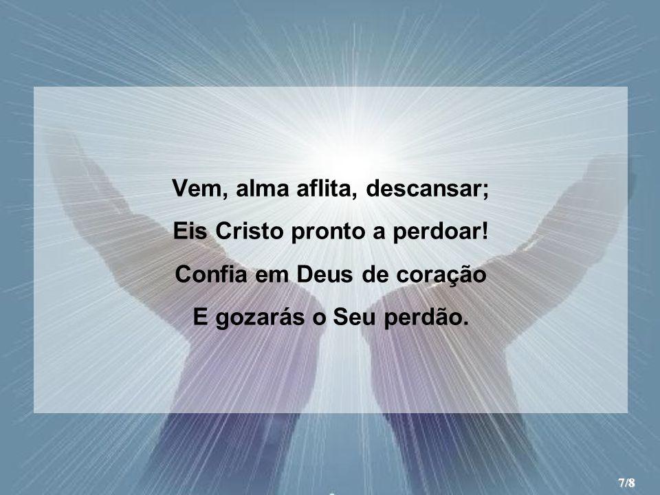 Vem, alma aflita, descansar; Eis Cristo pronto a perdoar! Confia em Deus de coração E gozarás o Seu perdão. 7/8