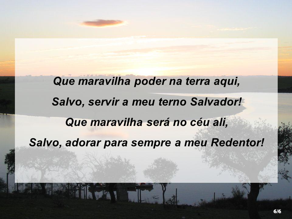 Que maravilha poder na terra aqui, Salvo, servir a meu terno Salvador.
