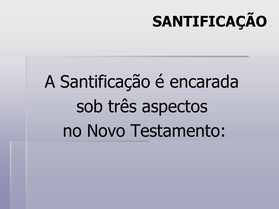 SANTIFICAÇÃO A Santificação é encarada sob três aspectos no Novo Testamento: