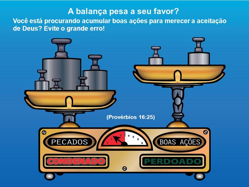 A balança pesa a seu favor? Você está procurando acumular boas ações para merecer a aceitação de Deus? Evite o grande erro! (Provérbios 16:25)