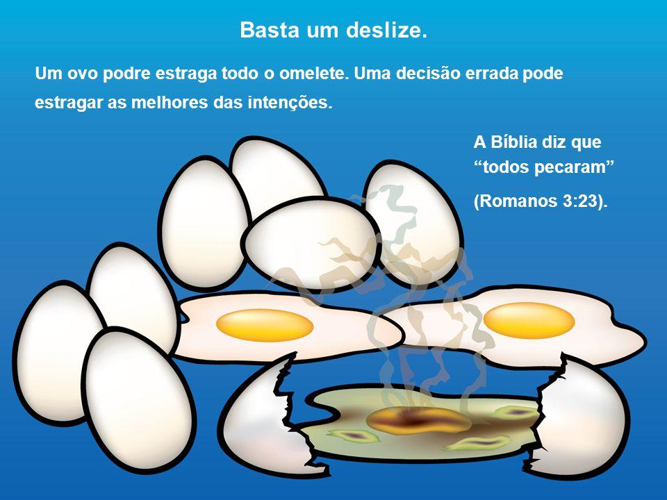 """Basta um deslize. Um ovo podre estraga todo o omelete. Uma decisão errada pode estragar as melhores das intenções. A Bíblia diz que """"todos pecaram"""" (R"""