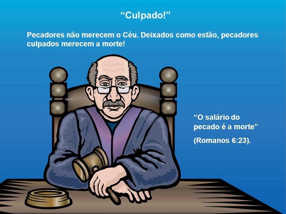 """""""Culpado!"""" Pecadores não merecem o Céu. Deixados como estão, pecadores culpados merecem a morte! """"O salário do pecado é a morte"""" (Romanos 6:23)."""