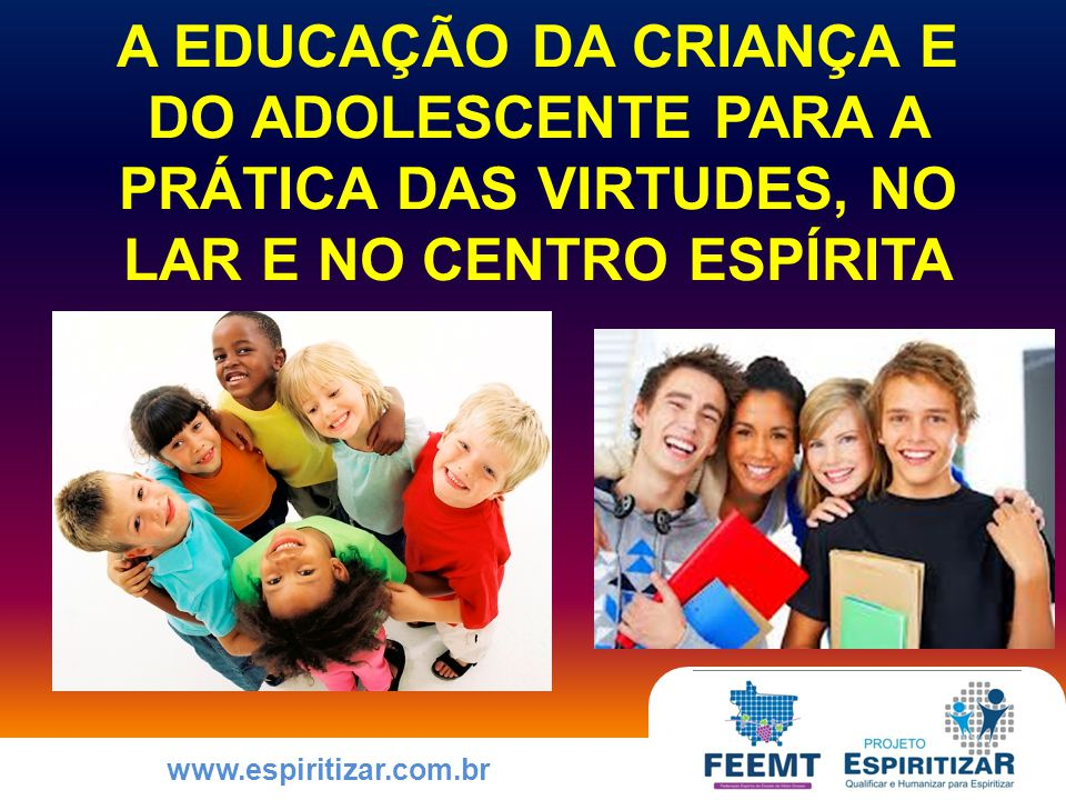 www.espiritizar.com.br COMO EDUCAR A CRIANÇA E O ADOLESCENTE PARA A PRÁTICA DAS VIRTUDES O Evangelho no lar prepara o ambiente para a reunião de harmonização familiar, que se segue a ele.