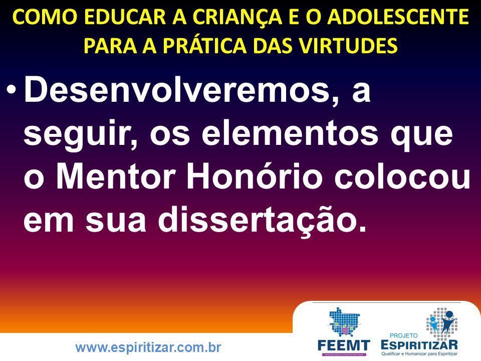 www.espiritizar.com.br COMO EDUCAR A CRIANÇA E O ADOLESCENTE PARA A PRÁTICA DAS VIRTUDES Desenvolveremos, a seguir, os elementos que o Mentor Honório colocou em sua dissertação.