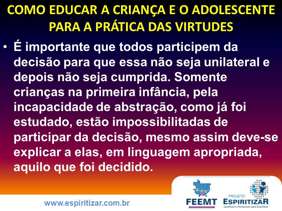 www.espiritizar.com.br COMO EDUCAR A CRIANÇA E O ADOLESCENTE PARA A PRÁTICA DAS VIRTUDES É importante que todos participem da decisão para que essa não seja unilateral e depois não seja cumprida.