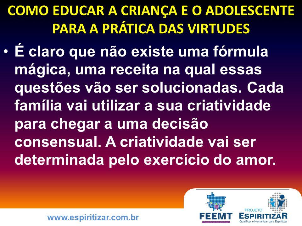 www.espiritizar.com.br COMO EDUCAR A CRIANÇA E O ADOLESCENTE PARA A PRÁTICA DAS VIRTUDES É claro que não existe uma fórmula mágica, uma receita na qual essas questões vão ser solucionadas.