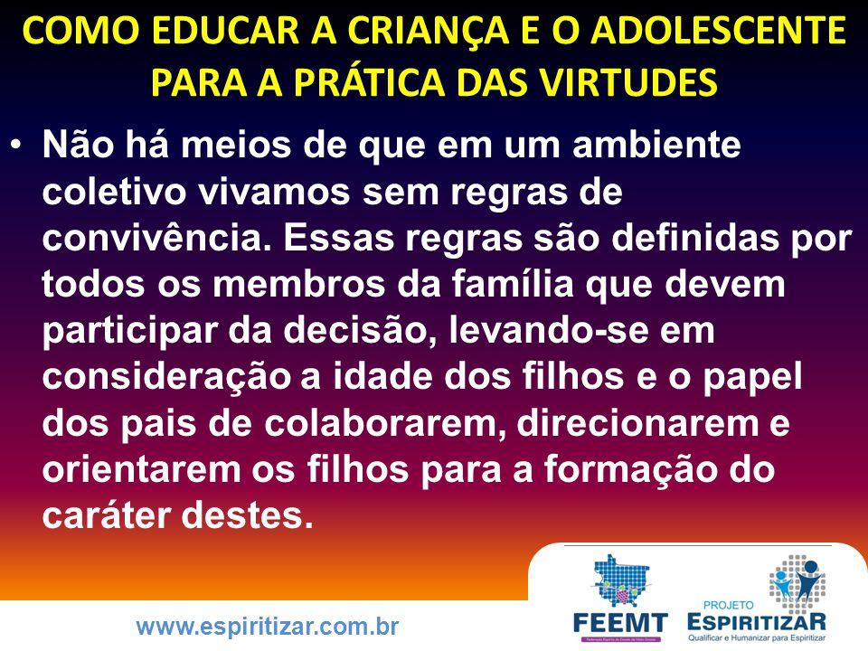 www.espiritizar.com.br COMO EDUCAR A CRIANÇA E O ADOLESCENTE PARA A PRÁTICA DAS VIRTUDES Não há meios de que em um ambiente coletivo vivamos sem regras de convivência.