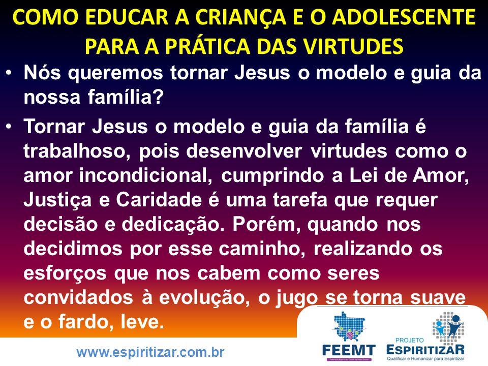 www.espiritizar.com.br COMO EDUCAR A CRIANÇA E O ADOLESCENTE PARA A PRÁTICA DAS VIRTUDES Nós queremos tornar Jesus o modelo e guia da nossa família.