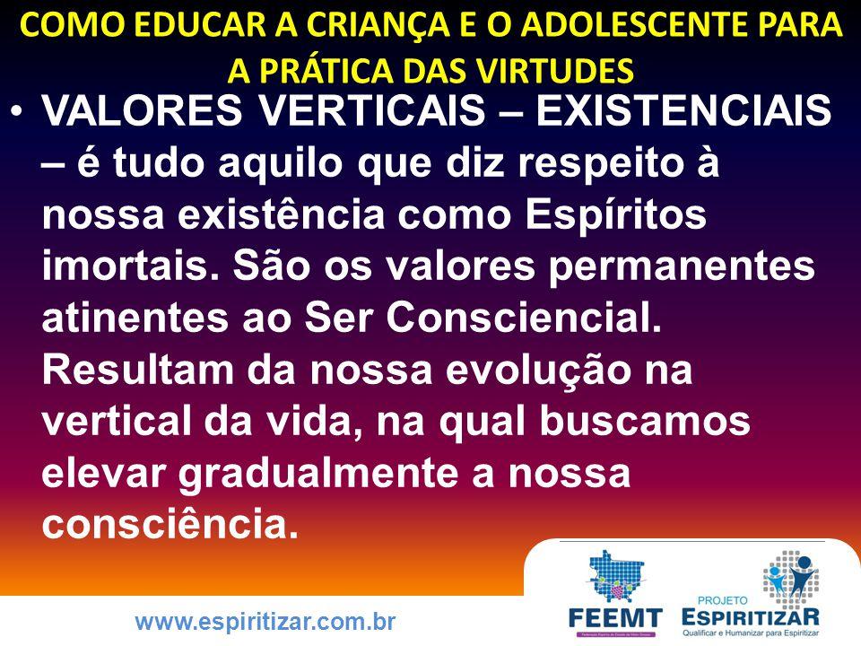 www.espiritizar.com.br COMO EDUCAR A CRIANÇA E O ADOLESCENTE PARA A PRÁTICA DAS VIRTUDES VALORES VERTICAIS – EXISTENCIAIS – é tudo aquilo que diz respeito à nossa existência como Espíritos imortais.