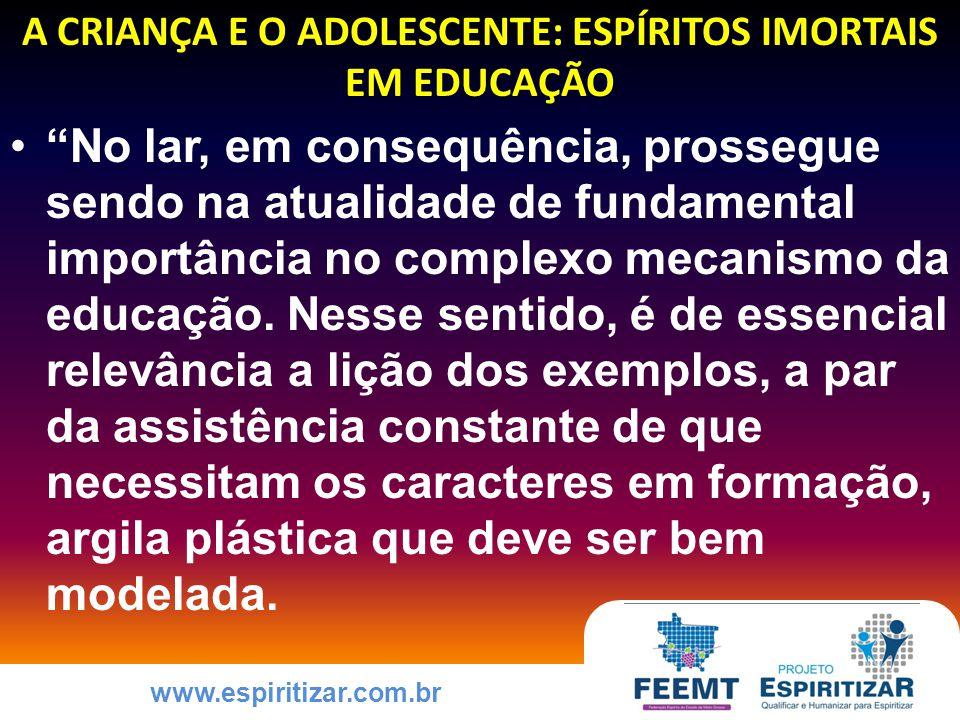 www.espiritizar.com.br A CRIANÇA E O ADOLESCENTE: ESPÍRITOS IMORTAIS EM EDUCAÇÃO No lar, em consequência, prossegue sendo na atualidade de fundamental importância no complexo mecanismo da educação.