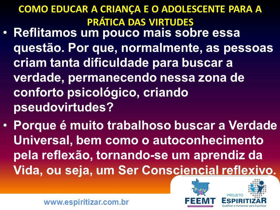 www.espiritizar.com.br COMO EDUCAR A CRIANÇA E O ADOLESCENTE PARA A PRÁTICA DAS VIRTUDES Reflitamos um pouco mais sobre essa questão.