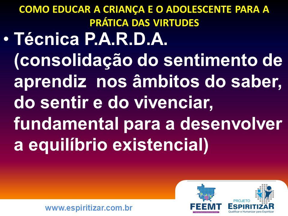 www.espiritizar.com.br COMO EDUCAR A CRIANÇA E O ADOLESCENTE PARA A PRÁTICA DAS VIRTUDES Técnica P.A.R.D.A.