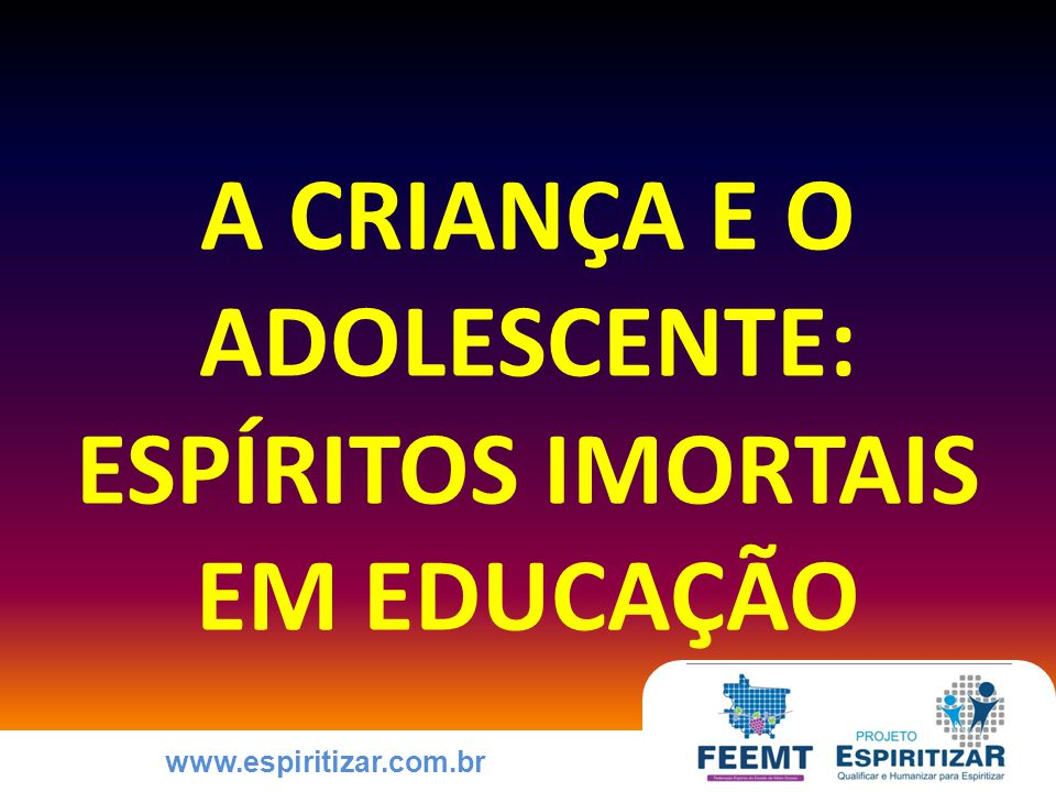 www.espiritizar.com.br POR QUE EDUCAR A CRIANÇA E O ADOLESCENTE PARA A PRÁTICA DAS VIRTUDES Por que devemos educar a criança e o adolescente para a prática das virtudes.