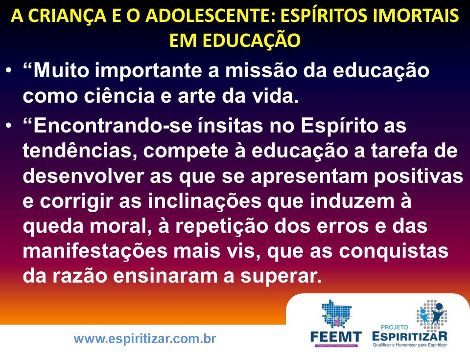 www.espiritizar.com.br A CRIANÇA E O ADOLESCENTE: ESPÍRITOS IMORTAIS EM EDUCAÇÃO Muito importante a missão da educação como ciência e arte da vida.