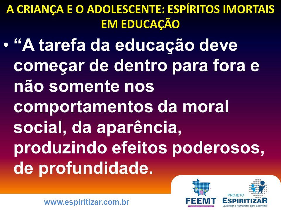 www.espiritizar.com.br A CRIANÇA E O ADOLESCENTE: ESPÍRITOS IMORTAIS EM EDUCAÇÃO A tarefa da educação deve começar de dentro para fora e não somente nos comportamentos da moral social, da aparência, produzindo efeitos poderosos, de profundidade.